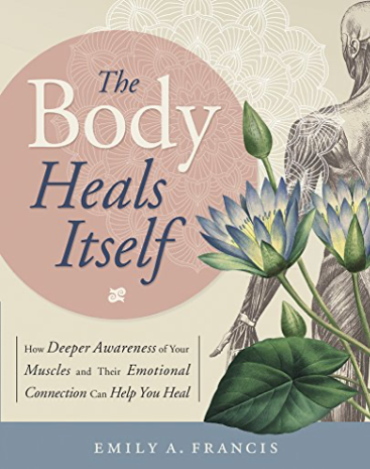 The Body Heals Itself: How Deeper Awareness of Your Muscles and Their Emotional Connection Can Help You Heal | Recommended Books | Quantum Energy Healers | Friendswood, TX